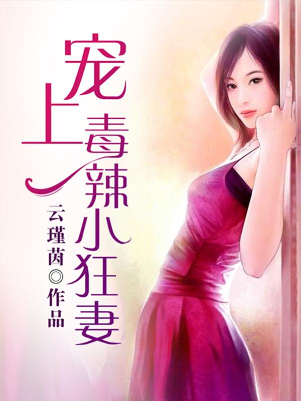 [花语书坊]云瑾茵小说《宠上毒辣小狂妻》全本在线阅读