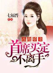 [花语书坊]七福晋小说《逃跑娇妻:首席买定不离手》完整版在线阅读